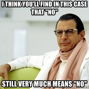 "Jeff Goldblum - I think you'll find in this case that ""no"" Still very much means ""no"""