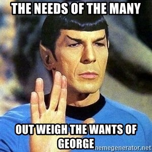 Spock - The needs of the many out weigh the wants of George