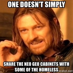 One Does Not Simply - One doesn't simply Share the Neo Geo cabinets with some of the homeless