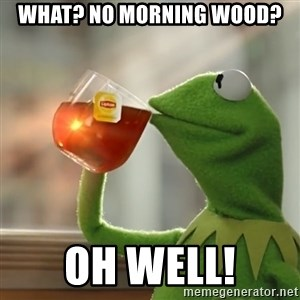 Kermit The Frog Drinking Tea - What? No morning wood? Oh well!