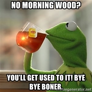 Kermit The Frog Drinking Tea - No morning wood? You'll get used to it! Bye Bye boner.