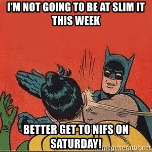 batman slap robin - I'm not going to be at Slim It this week Better Get To NIFS On Saturday!