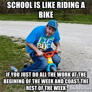 Thug Life on a Trike - School is like riding a bike IF YOU JUST DO ALL THE WORK AT THE BEGINING OF THE WEEK AND COAST THE REST OF THE WEEK