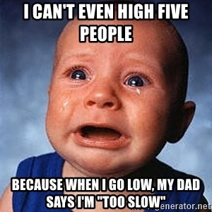 """Crying Baby - I can't even high five people Because when I go low, my dad says I'm """"too slow"""""""