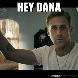 ryan gosling hey girl - Hey Dana