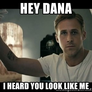 ryan gosling hey girl - Hey Dana I heard you look like me