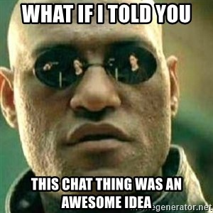 What If I Told You - What if I told you This chat thing was an awesome idea