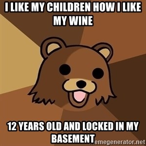 Pedobear - I like my children how i like my wine 12 years old and locked in my basement