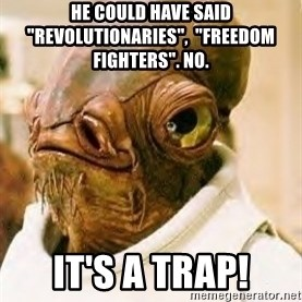 "Its A Trap - He could have said ""revolutionaries"",  ""freedom fighters"". No. It's a trap!"