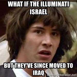 Conspiracy Keanu - what if the Illuminati Israel but they've since moved to Iraq
