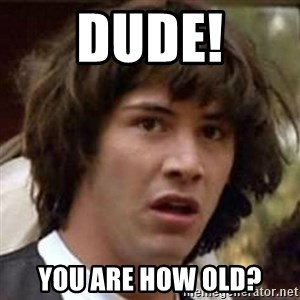 Conspiracy Keanu - Dude! You are how old?