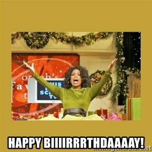 Oprah You get a - Happy Biiiirrrthdaaaay!