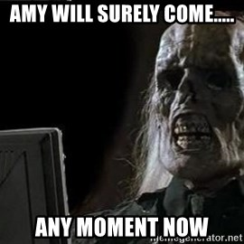 OP will surely deliver skeleton - amy will surely come..... any moment now