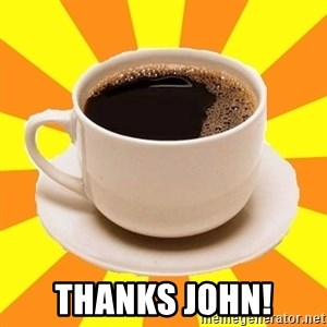 Cup of coffee - Thanks John!