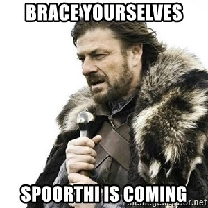 Brace Yourself Winter is Coming. - Brace yourselves Spoorthi is coming