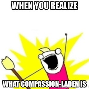x all the y - when you realize what compassion-laden is
