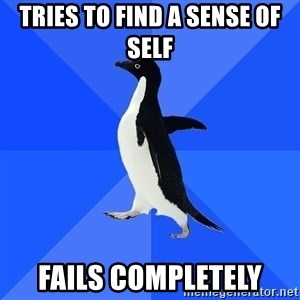Socially Awkward Penguin - tries to find a sense of self fails completely
