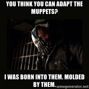 Bane Dark Knight - You think you can adapt the muppets? I was born into them. Molded by them.