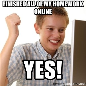 First Day on the internet kid - finished all of my homework online yes!