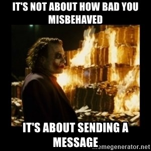 Not about the money joker - It's not about how bad you misbehaved it's about sending a message