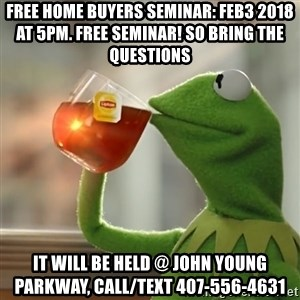 Kermit The Frog Drinking Tea - Free HOME BUYERS SEMINAR: FEB3 2018 at 5pm. Free Seminar! so bring the questions It will be held @ john young parkway, Call/text 407-556-4631