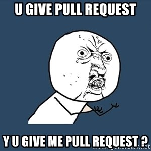 Y U No - U GIVE PULL REQUEST Y U GIVE ME PULL REQUEST ?