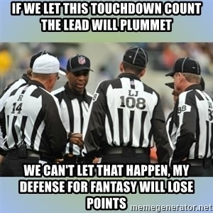 NFL Ref Meeting - if we let this touchdown count the lead will plummet we can't let that happen, my defense for fantasy will lose points