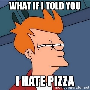 Futurama Fry - what if i told you i hate pizza