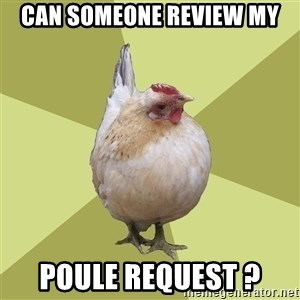 Uneducatedchicken - Can someone review my POULE REQUEST ?