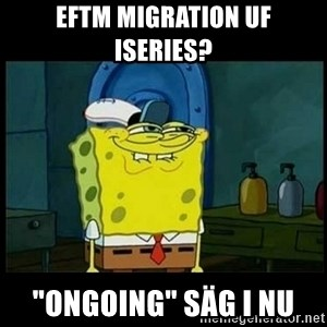 "Don't you, Squidward? - EFTM Migration uf iSeries? ""Ongoing"" säg i nu"