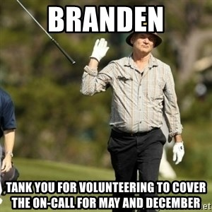 Fuck It Bill Murray - Branden Tank you for volunteering to cover the on-call for May and December