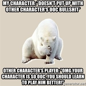 """Bad RPer Polar Bear - My character: *doesn't put up with other character's OOC bullshit* Other character's player: """"OMG YOUR CHARACTER IS SO OOC, YOU SHOULD LEARN TO PLAY HIM BETTER!"""""""