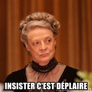 Dowager Countess of Grantham - insister c'est déplaire