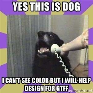 Yes, this is dog! - YES THIS IS DOG I can't see color but I will help design for GTFF