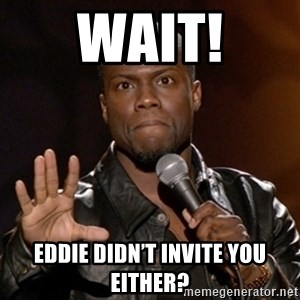 Kevin Hart - Wait! Eddie didn't invite you either?