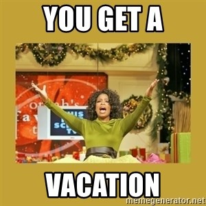 Oprah You get a - You get a vacation
