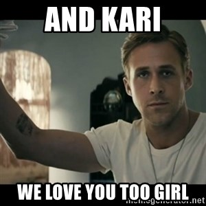 ryan gosling hey girl - And Kari We Love you too girl