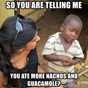 skeptical black kid - So you are telling me You Ate more nachos and guacamole?