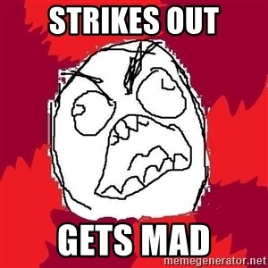 Rage FU - strikes out gets mad