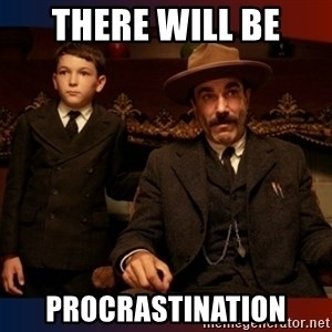 There will be blood - There will be procrastination
