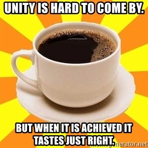 Cup of coffee - Unity is hard to come by. But when it is achieved it tastes just right.