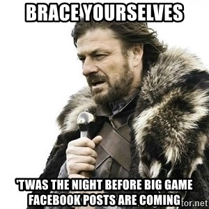 Brace Yourself Winter is Coming. - Brace Yourselves 'Twas the night before big game facebook posts are coming
