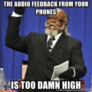 Rent Is Too Damn High - The Audio Feedback From Your Phones Is too damn high