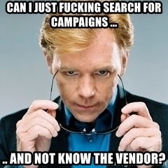 David Caruso CSI - Can i just fucking search for campaigns ... .. and not know the vendor?
