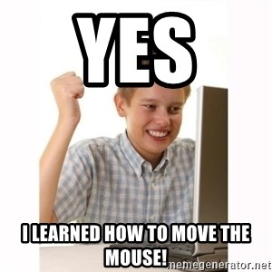 Computer kid - Yes  I learned how to move the mouse!