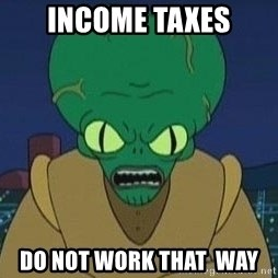 Morbo - INCOME TAXES DO NOT WORK THAT  WAY