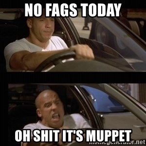 Vin Diesel Car - No fags today Oh shit it's muppet