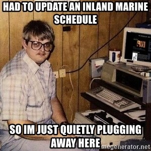 Nerd - Had to update an Inland Marine Schedule  So im just quietly plugging away here