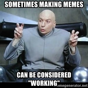 """dr. evil quotation marks - sometimes making memes  can be considered """"working"""""""