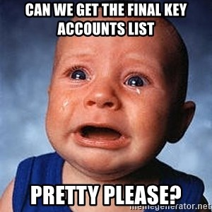 Crying Baby - Can we get the final key accounts list pretty please?